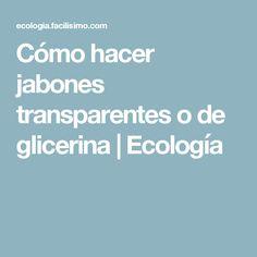 Cómo hacer jabones transparentes o de glicerina | Ecología