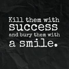 Kill them with success and bury them with a smile. #quotes