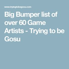 Big Bumper list of over 60 Game Artists - Trying to be Gosu