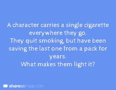 Prompt -- a character carries a single cigarette everywhere they go. they quit smoking, but have been saving the last one from a pack for years. what makes them light it?