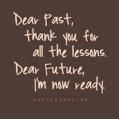 Dear Past, thank you for all the lessons. Dear Future, I'm now ready.