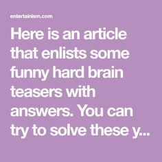 Here is an article that enlists some funny hard brain teasers with answers. You can try to solve these yourself, and then ask your friends to see if they can solve them. Hard Brain Teasers, Brain Teasers With Answers, Kids Sites, Trivia, Jokes, Friends, Funny, Riddles, Puzzles