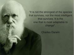 "‎""It's not the strongest of the the species that survives, nor the most intelligent that survives. It is the one that is most adaptable to change.""  ~ Charles Darwin"