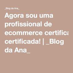 Agora sou uma profissional de ecommerce certificada!   _Blog da Ana_