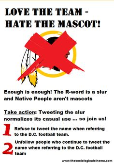 Love the Team - Hate the Mascot! Enough is enough! The R-word is a slur and Native People aren't mascots. Take action: Tweeting the slur normalizes its casual use...so join us! 1) refuse to tweet the name when referring to the D.C. football team; 2) Unfollow people who continue to tweet the name when referring to the D.C. football team