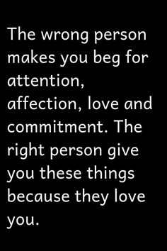 The wrong person makes you beg for attention, affection, love and commitment. The right person give you these things Wisdom Quotes, True Quotes, Quotes To Live By, Motivational Quotes, Inspirational Quotes, Encouragement Quotes, Quotes Quotes, Relationship Quotes, Relationships