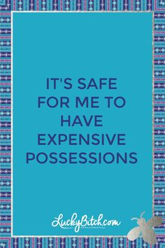It's safe for me to have expensive possessions.     Read it to yourself and see what comes up for you.     You can also pick a card message for you over at www.LuckyBitch.com/card