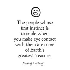 :) The people whose first instinct is to smile when you make eye contact with them are some of Earth's greatest treasure.