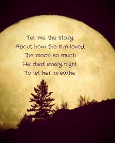 love Tell me the story about how the sun loved the moon so much he died every night to let her breathe Great Quotes, Inspirational Quotes, Awesome Quotes, Quirky Quotes, Random Quotes, Inspiring Sayings, Fabulous Quotes, Genius Quotes, Motivational Thoughts