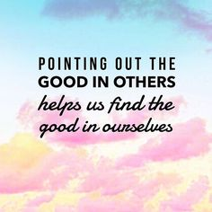Pointing out the good in others helps us find the good in ourselves.  @chellyepic