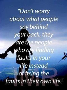 Don't worry about what people say behind your back, they are the people who are finding faults in your life instead of fixing the faults in their own life.