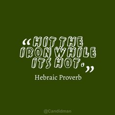 """Hit the iron while it's hot"". #Quotes #Hebraic #Proverb via @Candidman"