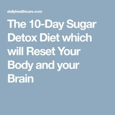 The 10-Day Sugar Detox Diet which will Reset Your Body and your Brain