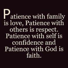 Patience with family is love. Patience with others is respect. Patience with self is confidence and Patience with God is faith. Prayer Quotes, Faith Quotes, Spiritual Quotes, Wisdom Quotes, Bible Quotes, Positive Quotes, Quotes To Live By, Me Quotes, Motivational Quotes