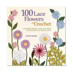 100 Lace Flowers to Crochet: A Beautiful Collection of Decorative Floral and Leaf Patterns for Thread Crochet/Caitlin Sainio
