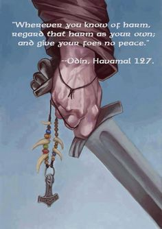 Wherever you know of harm, regard that harm as your own, and give your foes no peace. Odin, Havamal