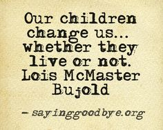 Our children change us, whether they live or not. - Lois McMaster Bujold
