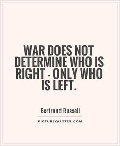War does not determine who is right, only who is left. Picture Quotes, Quotations, Peace, War, Sayings, Lyrics, Quotes, Quote, Sobriety