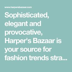 Sophisticated, elegant and provocative, Harper's Bazaar is your source for fashion trends straight from the runway, makeup and hair inspiration, chic wedding and travel ideas, plus all of your movie, TV, and pop culture news.