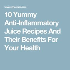 10 Yummy Anti-Inflammatory Juice Recipes And Their Benefits For Your Health