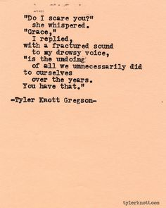 """""""Do I scare you?"""" she whispered. """"Grace,"""" I replied, with a fractured sound to my drowsy voice, """"is the undoing of all we unnecessarily did to ourselves over the years. You have that."""" Tyler Knott Gregson"""