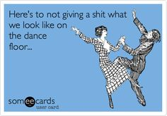 Funny Weekend Ecard: Here's to not giving a shit what we look like on the dance floor...