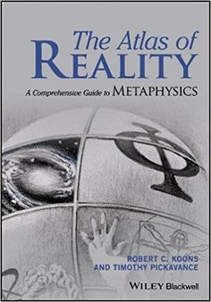 The Atlas of Reality: A Comprehensive Guide to Metaphysics 1st Edition by Robert C. Koons (Author), Timothy Pickavance (Author)
