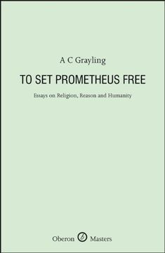 To Set Prometheus Free: Essays on Religion, Reason and Humanity (Oberon Masters Series) by [Grayling, A.C.]
