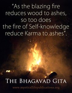 """As the blazing fire reduces wood to ashes, so too does the fire of Self-Knowledge reduce Karma to ashes."" The Bhagavad Gita"