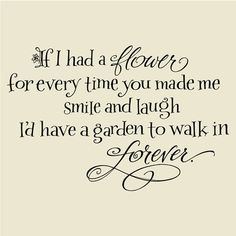 If I had a flower for every time you made me smile and laugh I'd have a garden to walk in forever - for my hubby! :)
