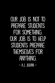 """""""Our job is not to prepare students for something. Our job is to help students prepare themselves for anything."""""""