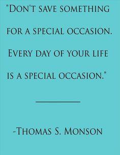 No reserves algo para una ocasion especial . Todos los dias de tu vida son una ocasion especial . . .
