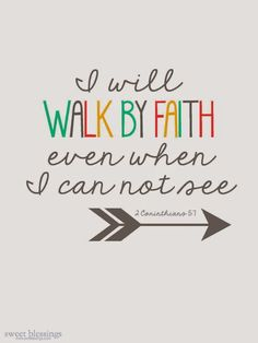 For we walk by faith and not by sight. 2 Corinthians 5:7