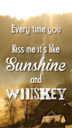 """Every time you kiss me, it's like sunshine and whiskey."" Sunshine and Whiskey by Frankie Ballard lyrics country quotes"