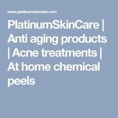 PlatinumSkinCare | Anti aging products | Acne treatments | At home chemical peels