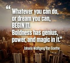 Whatever you can do,  or dream you can,  begin it. Boldness has genius,  power,  and magic in it