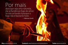 """""""Por mais dura que seja uma natureza, ela se fundirá ao fogo do Amor. Se não se fundir é porque o fogo não é bastante forte."""" — Mahatma Gandhi - Veja mais sobre Espiritualidade & Autoconhecimento no blog: http://sobrebudismo.com.br/"""