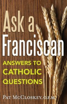 Ask a Franciscan: Answers to Catholic Questions by Pat McCloskey. $8.87. http://yourdailydream.org/show/dphgh/Bh0g0h5vHnQfYuLjLc6j.html. No one knows better what questions Catholics ask than Franciscan Father Pat McCloskey, who, for years, has heard people's questions and then responded in his Ask a Franciscan column in the award-winning St. Anthony Messenger magazine.Father Pat has mined the many questions he has received and collected them in this book...