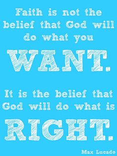 Faith is not the belief that God will do what you want. It is the belief that God will do what is right.
