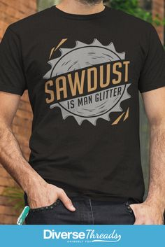 Sawdust is man glitter T-Shirt. The perfect T-Shirt for anyone who loves to make sawdust! Available here - https://diversethreads.com/products/sawdust-is-man-glitter