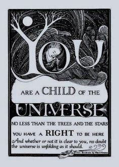 You are a child of the universe.   No less than the trees and the stars.   You have a right to be here.   And whether or not it is clear to you,   no doubt the universe, is unfolding as it should  ♥