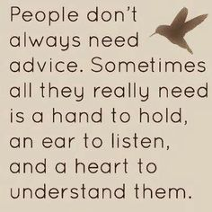 People don't always need advice. Sometimes all they really need is a hand to hold, an ear to listen and a heart to understand them. #quotes #compassion #truethat