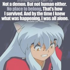 Not a demon. But not a human either. No place to belong. That's how I survived. And by the time I knew what was happening, I was all alone. - Inuyasha