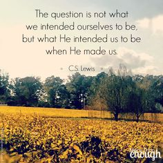 """""""The question is not what we intended ourselves to be, but what He intended us to be when He made us. He is the inventor, we are only the machine. He is the painter, we are only the picture..."""" C.S. Lewis, Mere Christianity"""