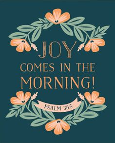 For His anger is but for a moment, His favor is for a lifetime; Weeping may last for the night, But a shout of joy comes in the morning.  Psalm 30:5