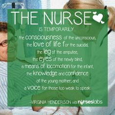 """The nurse is temporarily the consciousness of the unconscious, the love of life for the suicidal, the leg of the amputee, the eyes of the newly blind, a means of locomotion for the infant, the knowledge and confidence of the young mother, and a voice for those too weak to speak."" Virginia Henderson"