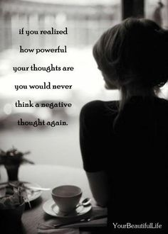If you realized how powerful your thoughts are you would never think a negative thought again.....