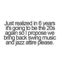 In 6 years, it's going to be the again, so I propose we bring back the swing music and jazz attire please. <<< aaahh, the twenties. Make Me Happy, Make Me Smile, Just Love, Just In Case, Quotes To Live By, Me Quotes, 6 Years, Laugh Out Loud, True Stories