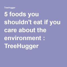 5 foods you shouldn't eat if you care about the environment : TreeHugger