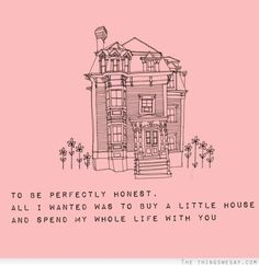 Love Quotes Ideas : To be perfectly honest, all I wanted was to buy a little house and spend my whol. - Quotes Sayings All You Need Is Love, Love Of My Life, Just In Case, The Words, Pretty Words, Beautiful Words, Beautiful Life, Simply Beautiful, Beautiful Images